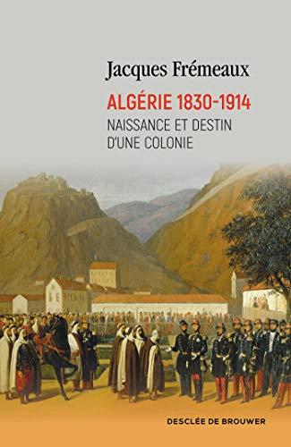 Algérie 1830-1914: Naissance et destin d'une colonie (DDB.H