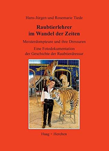 Raubtierlehrer im Wandel der Zeiten: Meisterdomteure und ihre Dressuren. Eine Fotodokumentation der Geschichte der Raubtierdressur