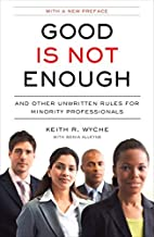 Good Is Not Enough: And Other Unwritten Rules for Minority Professionals by Keith R. Wyche (2009-09-29)