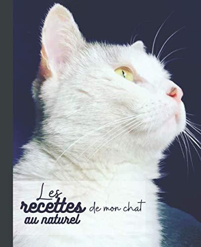 Les recettes de mon chat au naturel: Carnet à remplir des recettes préférées de votre chat/ Je nourris mon chat naturellement/ pour les passionnés de cuisine et d'animaux/ pour une santé au top.
