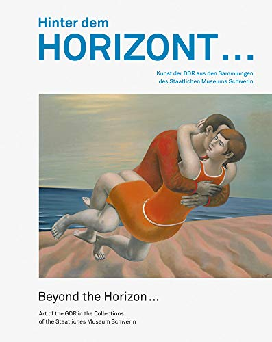 Hinter dem Horizont … | Beyond the Horizon …: Kunst der DDR aus den Sammlungen des Staatlichen Museums Schwerin | Art of the GDR in the Collections of the Staatliches Museum Schwerin