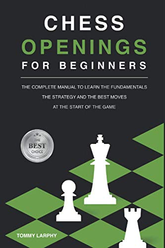 CHESS OPENINGS FOR BEGINNERS: The Complete Manual To Learn The Fundamentals, The Strategy And The Best Moves At The Start Of The Game [2021]