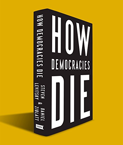 HOW DEMOCRACIES DIE - Steven Levitsky & Daniel Ziblatt