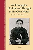 An Chunggun: His Life and Thought in His Own Words (Brill's Korean Studies Library)