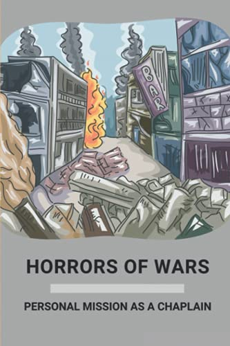 Horrors Of Wars: Personal Mission As A Chaplain: Army Stories From Soldiers