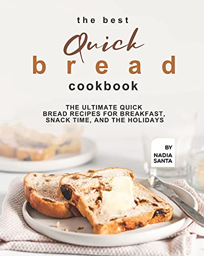 The Best Quick Bread Cookbook: The Ultimate Quick Bread Recipes for Breakfast, Snack Time, and the Holidays