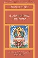 Illuminating the Mind: An Introduction to Buddhist Epistemology (Buddhist Phil for Philosophers)