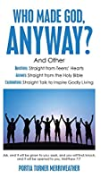 Who Made God, Anyway?: And Other Questions: Straight from Teens' Hearts Answers: Straight from the Holy Bible Explanations: Straight Talk to Inspire Godly Living