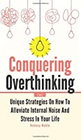 Conquering Overthinking 2 In 1: Unique Strategies On How To Alleviate Internal Noise And Stress In Your Life