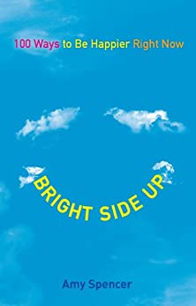Bright Side Up: 100 Ways to Be Happier Right Now by [Amy Spencer]