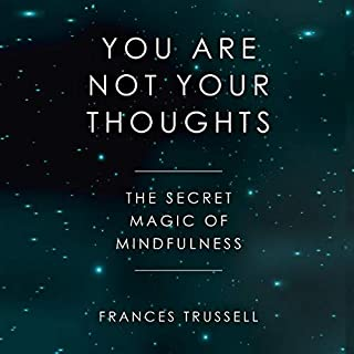 You Are Not Your Thoughts: The Secret Magic of Mindfulness                   By:                                                                                                                                 Frances Trussell                               Narrated by:                                                                                                                                 Frances Trussell                      Length: 1 hr and 53 mins     1 rating     Overall 5.0