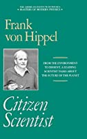 Citizen Scientist: Collected Essays of Frank von Hippel (Masters of Modern Physics)