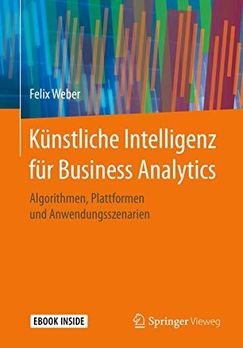 Künstliche Intelligenz für Business Analytics: Algorithmen, Plattformen und Anwendungsszenarien