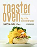 Toaster Oven Cookbook: My Savior: The Toaster Oven! - A Cookbook to Help You Create Some Unique...