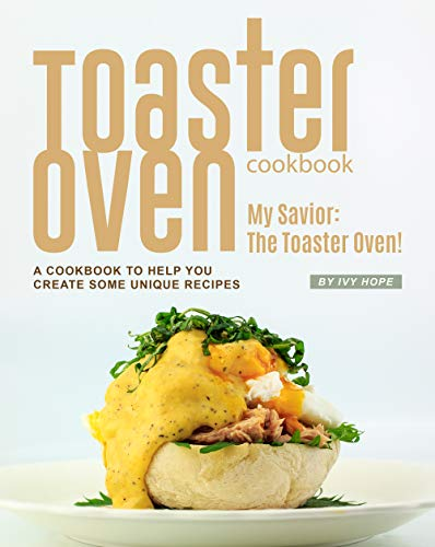 Toaster Oven Cookbook: My Savior: The Toaster Oven! - A Cookbook to Help You Create Some Unique Recipes