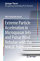 Extreme Particle Acceleration in Microquasar Jets and Pulsar Wind Nebulae with the MAGIC Telescopes (Springer Theses)