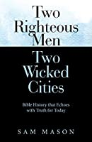 Two Righteous Men Two Wicked Cities: Bible History That Echoes With Truth for Today