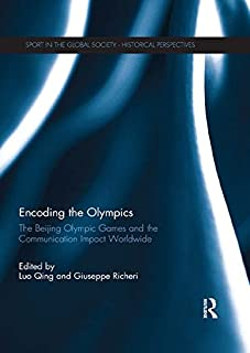 Encoding the Olympics: The Beijing Olympic Games and the Communication Impact Worldwide (Sport in the Global Society - Historical Perspectives)