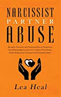 Narcissist Partner Abuse: Recognize Narcissism and Understand How to Escape from Toxic Relationships Ceasing to be a Victim of Your Partner. Finally Healing from Emotional and Psychological