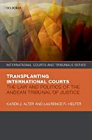 Transplanting International Courts: The Law and Politics of the Andean Tribunal of Justice (International Courts and Tribunals)