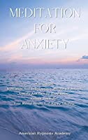 Meditation for Anxiety: How Guided Meditation And Self-Hypnosis Will Help You Beat Anxiety And Pain To Sleep Better. Reduce Stress For Your Mental Health And Happy Lifestyle
