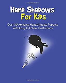 Hand Shadows For Kids: Over 30 Amazing Hand Shadow Puppets With Easy To Follow Illustrations