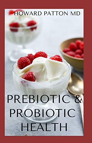 PREBIOTIC & PROBIOTIC HEALTH: Essential Guide To Natural And Effective Health Solutions To The Body