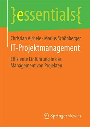 IT-Projektmanagement: Effiziente Einführung in das Management von Projekten (essentials)