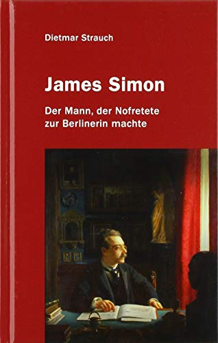 James Simon: Der Mann, der Nofretete zur Berlinerin machte