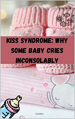 Kiss Syndrome: When Your Baby Cries Inconsolably (English Edition)