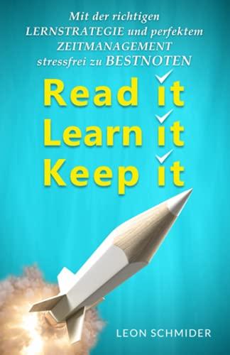 Read it, Learn it, Keep it - Mit der richtigen Lernstrategie und perfektem Zeitmanagement stressfrei zu Bestnoten