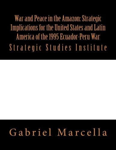 War and Peace in the Amazon: Strategic Implications for the United States and Latin America of the 1995 Ecuador-Peru War: Strategic Studies Institute