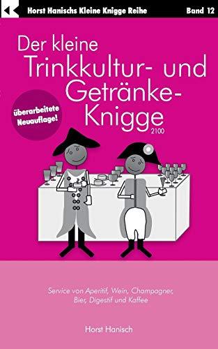Der kleine Trinkkultur- und Getränke-Knigge 2100: Service von Aperitif, Wein, Champagner, Bier, Digestif und Kaffee (Der kleine Knigge-Ratgeber)