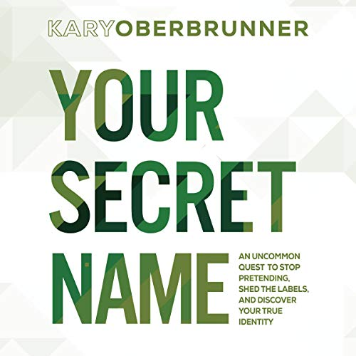 Your Secret Name: An Uncommon Quest to Stop Pretending, Shed the Labels, and Discover Your True Identity