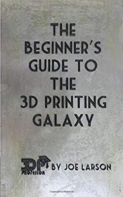 The Beginner's Guide to the 3D Printing Galaxy (3D Printing 101)