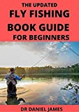 The Updated Fly Fishing Book Guide For Beginners: Gear Needs, Setup & Everything You Need To Get Sta...