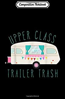 Composition Notebook: UPPER CLASS TRAILER TRASH funny rv camping Journal/Notebook Blank Lined Ruled 6x9 100 Pages