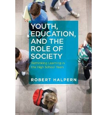 [(Youth, Education, and the Role of Society: Rethinking Learning in the High School Years)] [Author: Professor Robert Halpern] published on (February, 2014)