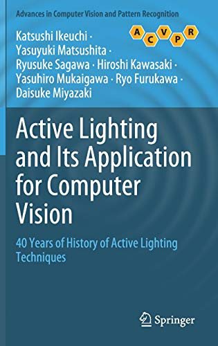 Compare Textbook Prices for Active Lighting and Its Application for Computer Vision: 40 Years of History of Active Lighting Techniques Advances in Computer Vision and Pattern Recognition 1st ed. 2020 Edition ISBN 9783030565763 by Ikeuchi, Katsushi,Matsushita, Yasuyuki,Sagawa, Ryusuke,Kawasaki, Hiroshi,Mukaigawa, Yasuhiro,Furukawa, Ryo,Miyazaki, Daisuke