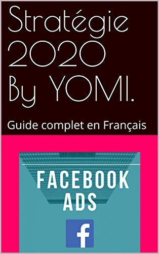 Facebook ADS, stratégie 2019 en français: Guide complet en Français