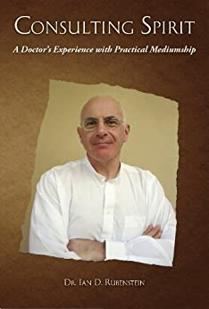 CONSULTING SPIRIT: A Doctor's Experience with Practical Mediumship by [Ian Rubenstein]