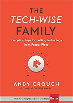 The Tech-Wise Family: Everyday Steps for Putting Technology in Its Proper Place by [Andy Crouch, Amy Crouch]