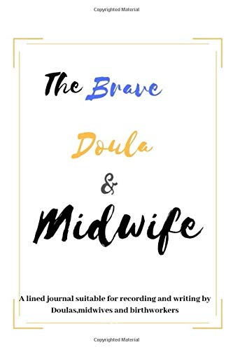 The Brave Doula and Midwife: A lined journal suitable for recording and writing by Doulas,midwives and birth-workers