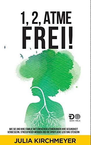 1,2,Atme frei!: Wie Sie und Ihre Familie mit einfachen Atemübungen Ihre Gesundheit verbessern, Stressfreier werden und die sportliche Leistung steigern
