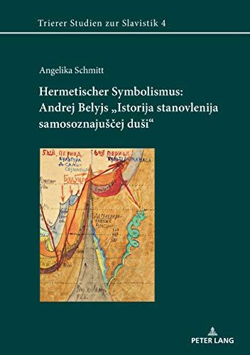 Hermetischer Symbolismus: Andrej Belyjs «Istorija stanovlenija samosoznajušej duši» (Trierer Studien zur Slavistik 4)