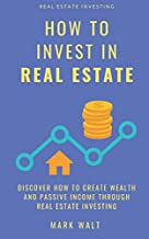 How to Invest in Real Estate: Discover how to Create Wealth and Passive Income Through Real Estate Investing