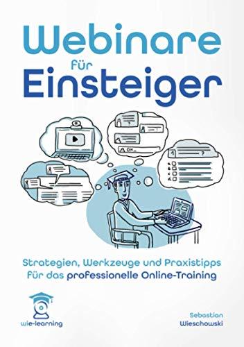 Webinare für Einsteiger. Strategien, Werkzeuge und Praxistipps für das professionelle Online-Training. (wie-learning, Band 1)