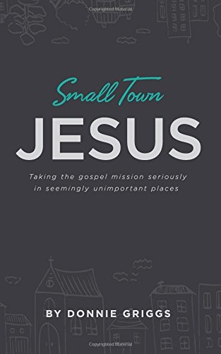 Small Town Jesus: Taking the gospel mission seriously in seemingly unimportant places