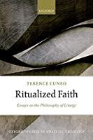 Ritualized Faith: Essays on the Philosophy of Liturgy (Oxford Studies in Analytic Theology)