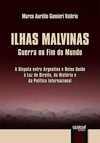 Ilhas Malvinas - Guerra no Fim do Mundo - A Disputa entre Argentina e Reino Unido à Luz do Direito, da História e da Política Internacional
